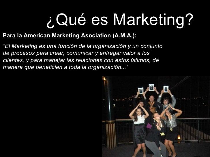 """¿Qué es Marketing? Para la American Marketing Asociation (A.M.A.):  """" El Marketing es una función de la organización y un ..."""