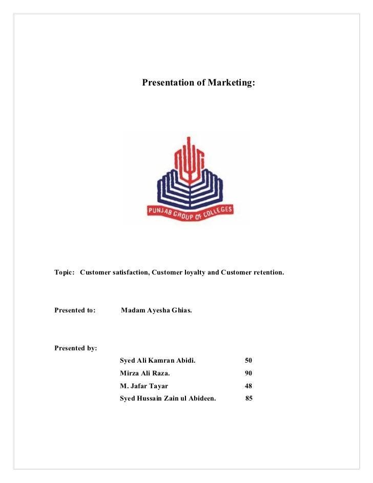 Presentation of Marketing:Topic: Customer satisfaction, Customer loyalty and Customer retention.Presented to:       Madam ...