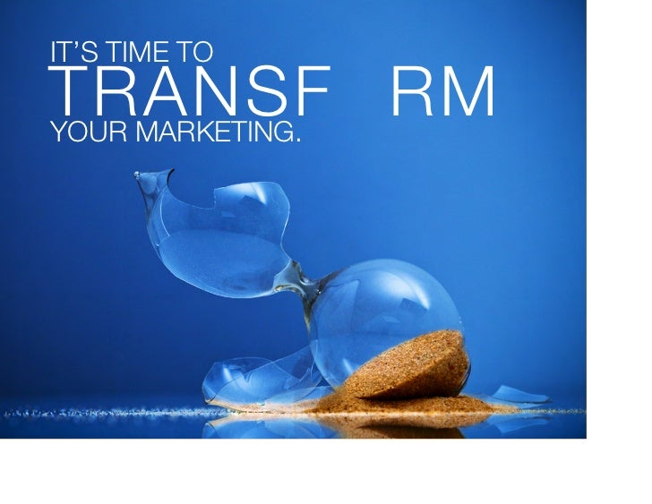 IT'S TIME TO!TRANSF RM!YOUR MARKETING.