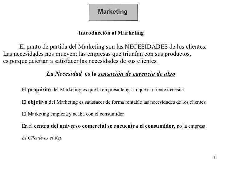 Marketing Introducción al Marketing El punto de partida del Marketing son las NECESIDADES de los clientes.  Las necesidade...