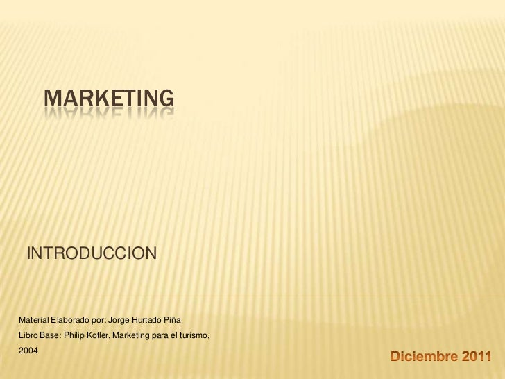 MARKETING INTRODUCCIONMaterial Elaborado por: Jorge Hurtado PiñaLibro Base: Philip Kotler, Marketing para el turismo,2004