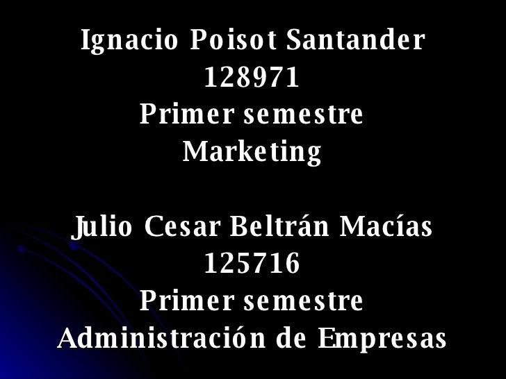 <ul><li>Ignacio Poisot Santander </li></ul><ul><li>128971 </li></ul><ul><li>Primer semestre </li></ul><ul><li>Marketing </...