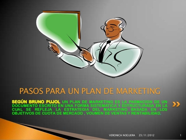 PASOS PARA UN PLAN DE MARKETINGSEGÚN BRUNO PUJOL UN PLAN DE MARKETING ES LA PASMACION DE UNDOCUMENTO ESCRITO EN UNA FORMA ...