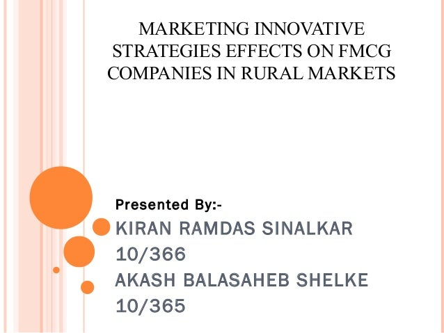 MARKETING INNOVATIVESTRATEGIES EFFECTS ON FMCGCOMPANIES IN RURAL MARKETSPresented By:-KIRAN RAMDAS SINALKAR10/366AKASH BAL...