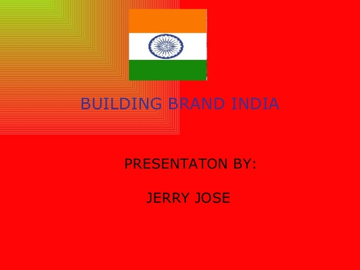 BUILDING BRAND INDIA PRESENTATON BY: JERRY JOSE