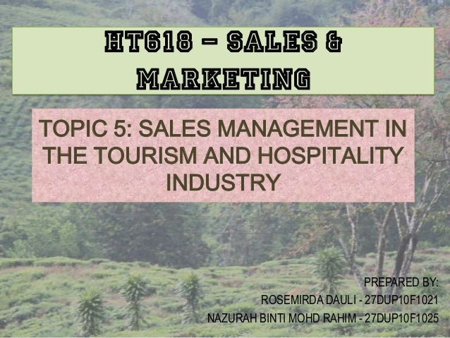 TOPIC 5: SALES MANAGEMENT INTHE TOURISM AND HOSPITALITYINDUSTRYPREPARED BY:ROSEMIRDA DAULI - 27DUP10F1021NAZURAH BINTI MOH...