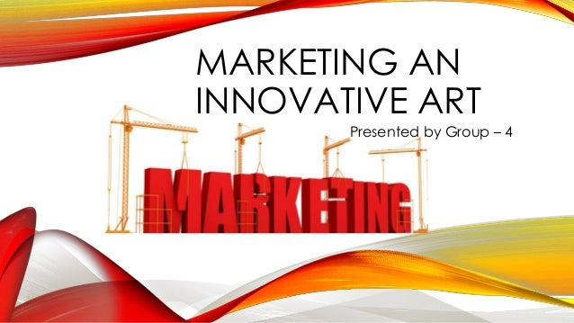 MARKETING AN INNOVATIVE ART Presented by Group – 4