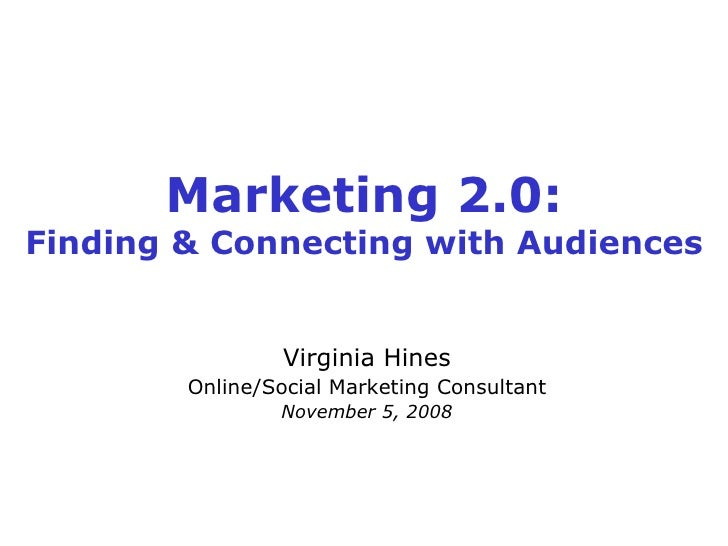 Marketing 2.0: Finding & Connecting with Audiences Virginia Hines Online/Social Marketing Consultant November 5, 2008