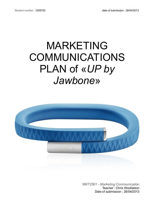 MARKETING COMMUNICATIONS PLAN of «UP by Jawbone» MKT2501 - Marketing Communication Teacher : Chris Woollaston Date of subm...