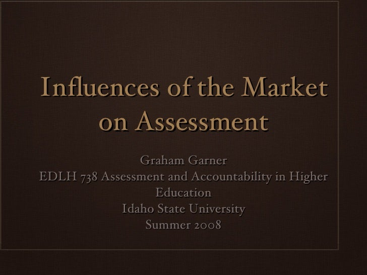 Influences of the Market on Assessment <ul><li>Graham Garner </li></ul><ul><li>EDLH 738 Assessment and Accountability in H...
