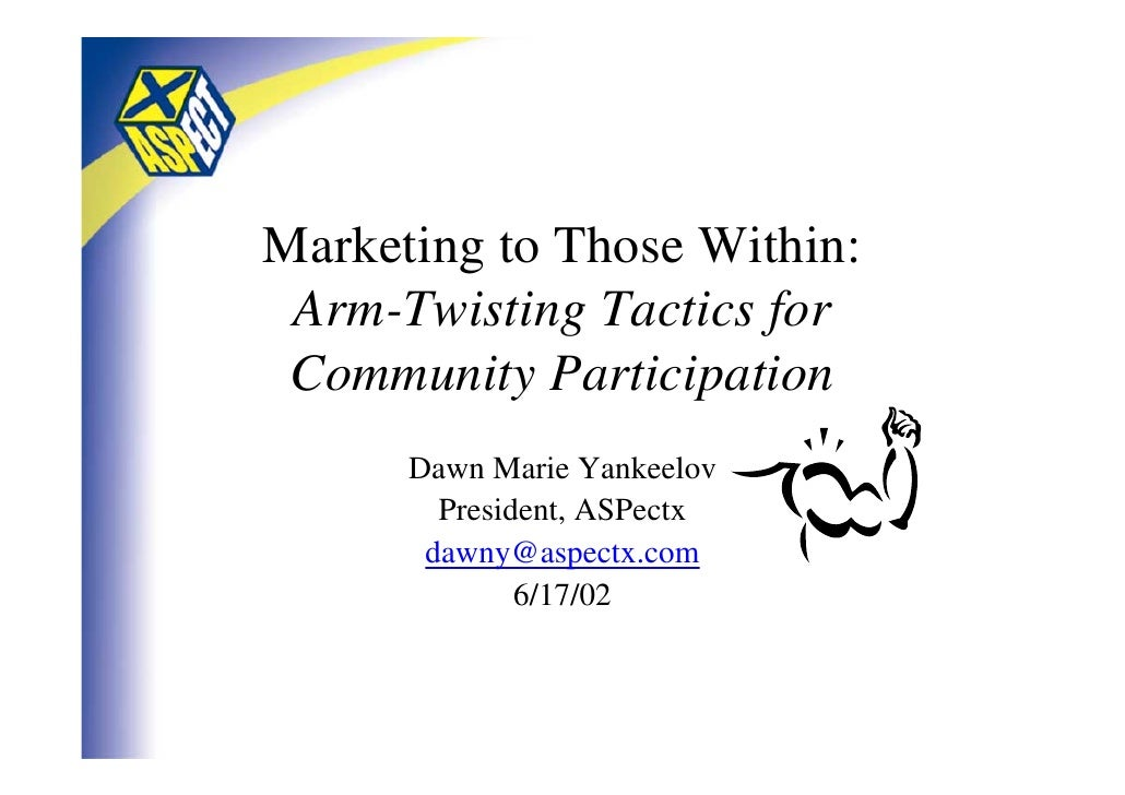 Marketing to Those Within:  Arm-Twisting Tactics for  Community Participation       Dawn Marie Yankeelov         President...