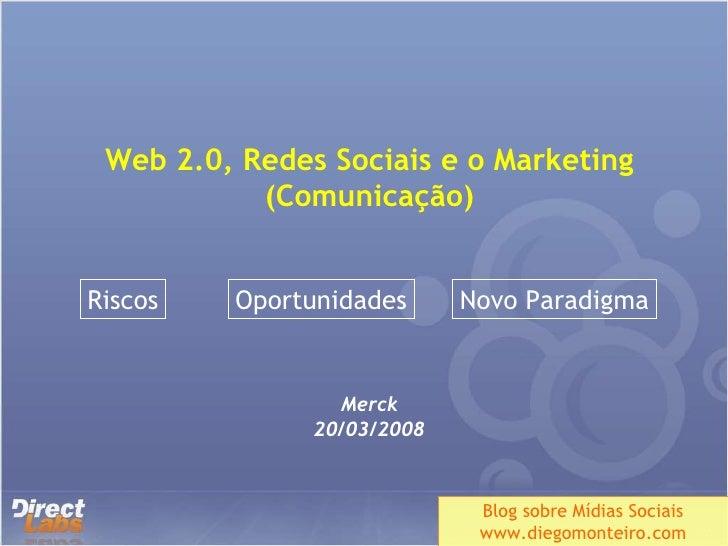 Web 2.0, Redes Sociais e o Marketing (Comunicação) Merck 20/03/2008 Blog sobre Mídias Sociais www.diegomonteiro.com Riscos...