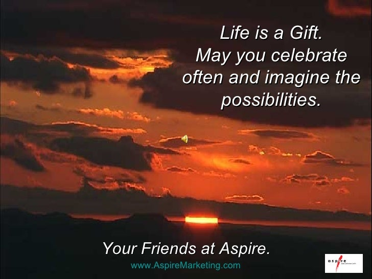 Your Friends at Aspire. Life is a Gift. May you celebrate often and imagine the possibilities. www.AspireMarketing.com