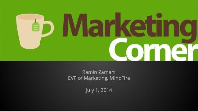 Marketing Corner Ramin Zamani EVP of Marketing, MindFire July 1, 2014