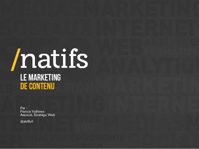 LE marketing de contenu Par : Francis Vallières Associé, Stratège Web @skillfull