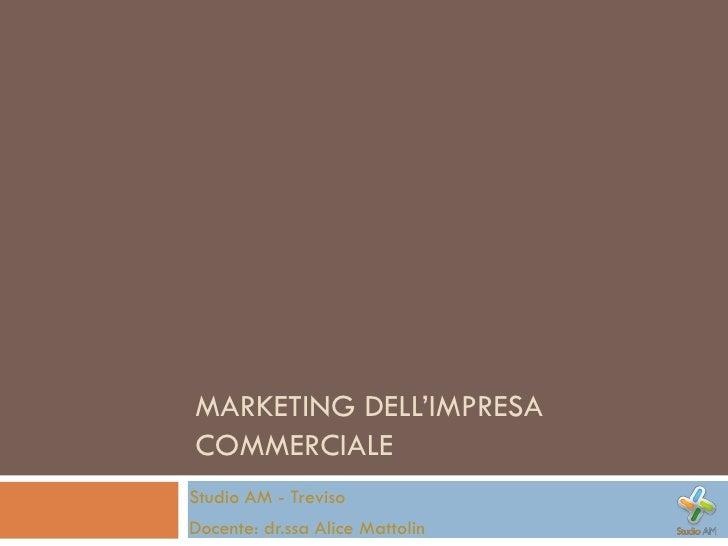 MARKETING DELL'IMPRESA COMMERCIALE Studio AM - Treviso Docente: dr.ssa Alice Mattolin