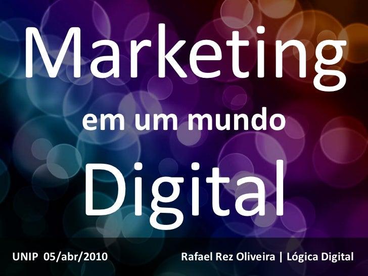 Marketing            em um mundo             Digital UNIP 05/abr/2010   Rafael Rez Oliveira | Lógica Digital