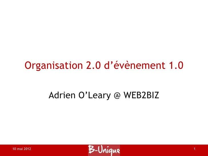 Organisation 2.0 d'évènement 1.0              Adrien O'Leary @ WEB2BIZ10 mai 2012                               1