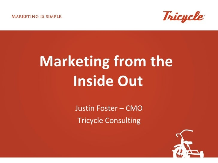 Marketing from the  Inside Out Justin Foster – CMO Tricycle Consulting