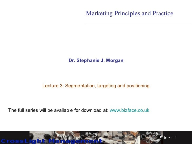 Dr. Stephanie J. Morgan Lecture 3: Segmentation, targeting and positioning. Marketing Principles and Practice The full ser...