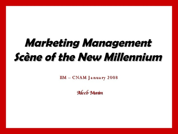 Marketing Management Scène of the New Millennium IIM – CNAM January 2008 Adeeb Munim