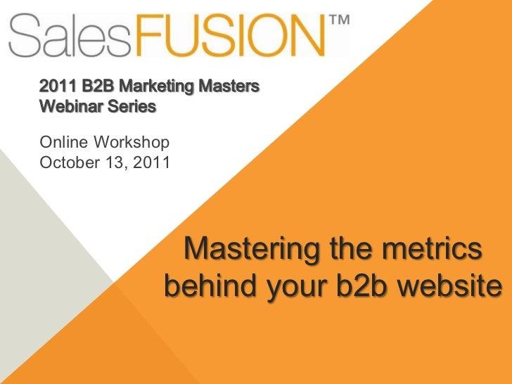 2011 B2B Marketing Masters <br />Webinar Series<br />Online Workshop <br />October 13, 2011<br />Mastering the metrics beh...