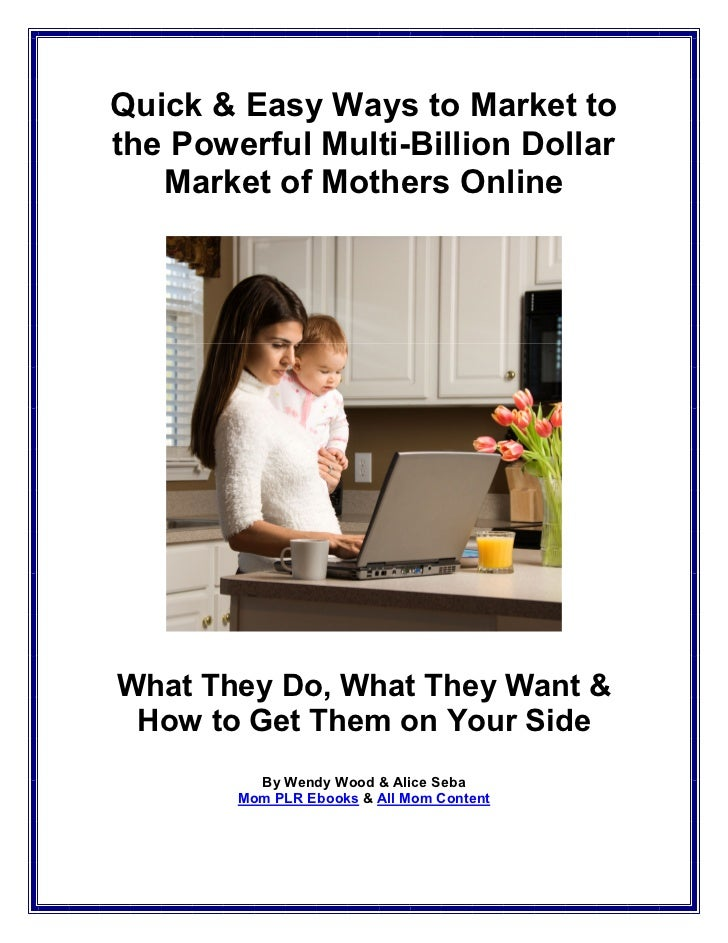 Quick & Easy Ways to Market tothe Powerful Multi-Billion Dollar   Market of Mothers OnlineWhat They Do, What They Want & H...