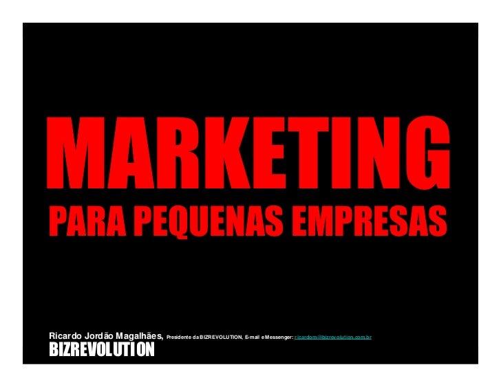 MARKETING PARA PEQUENAS EMPRESAS  Ricardo Jordão Magalhães, Presidente da BIZREVOLUTION, E-mail e Messenger: r icardom@biz...