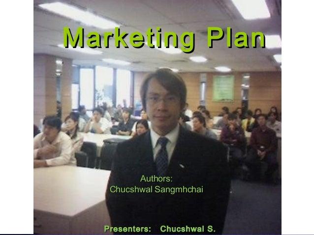 Marketing PlanMarketing Plan Authors:Authors: Chucshwal SangmhchaiChucshwal Sangmhchai Presenters: Chucshwal S.Presenters:...