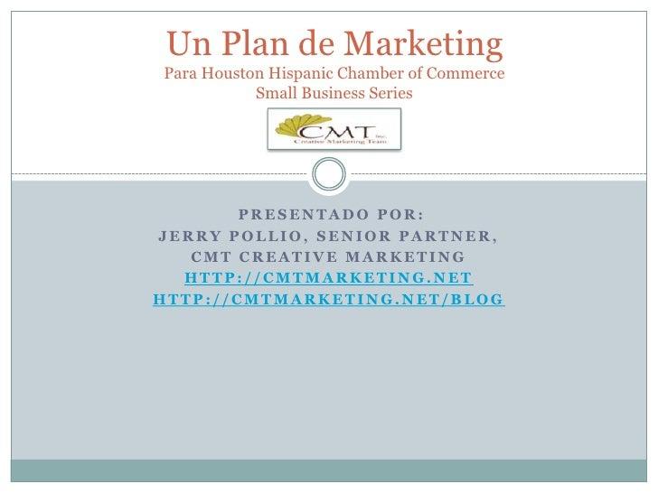Un Plan de MarketingPara Houston Hispanic Chamber of Commerce Small Business Series<br /> presentado por:<br />Jerry Polli...