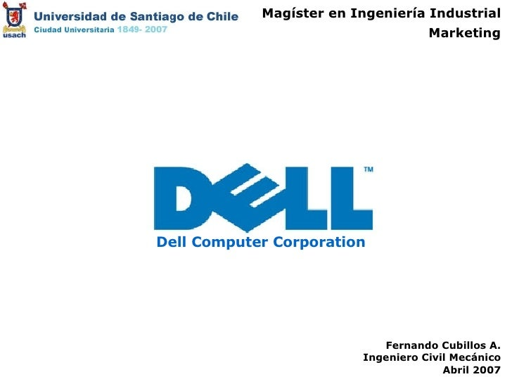 Magíster en Ingeniería Industrial Marketing Fernando Cubillos A. Ingeniero Civil Mecánico Abril 2007 Dell Computer Corpora...