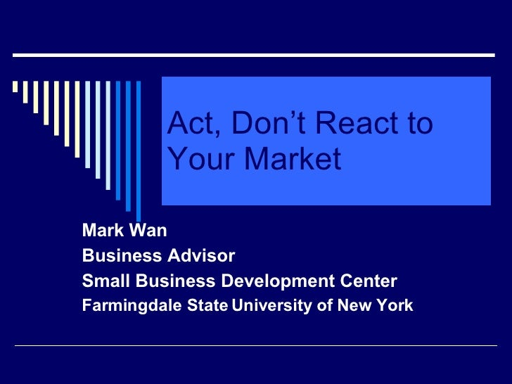 Act, Don't React to Your Market Mark Wan Business Advisor Small Business Development Center Farmingdale State University o...