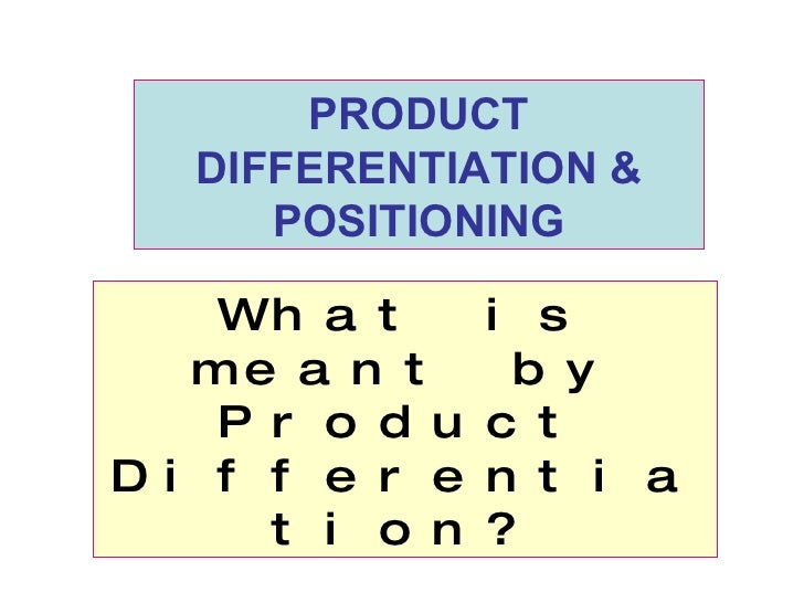 What is meant by Product Differentiation? PRODUCT DIFFERENTIATION & POSITIONING