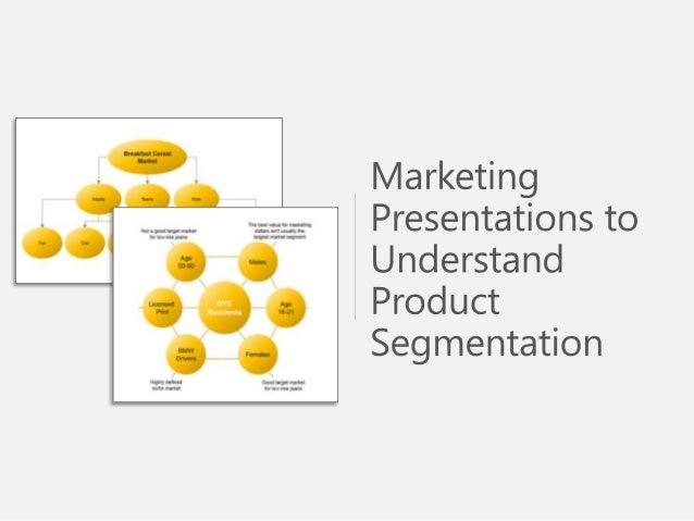 Sample Use of Marketing Presentations Understand Product Segmentation