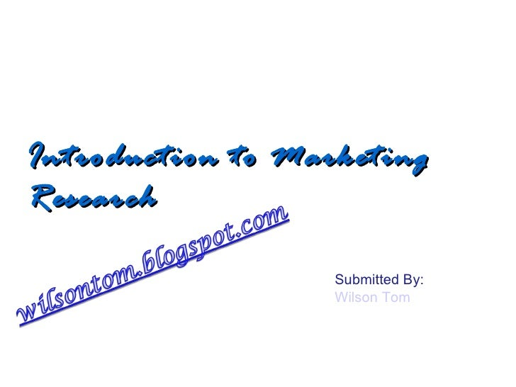 Introduction to Marketing Research Submitted By: Wilson Tom