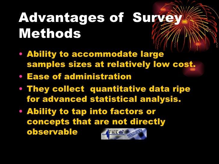 Advantages of  Survey Methods <ul><li>Ability to accommodate large samples sizes at relatively low cost. </li></ul><ul><li...