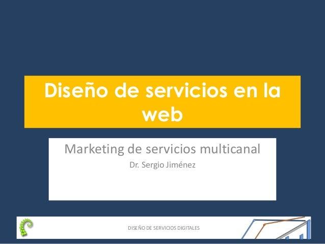 DISEÑO DE SERVICIOS DIGITALES Diseño de servicios en la web Marketing de servicios multicanal Dr. Sergio Jiménez