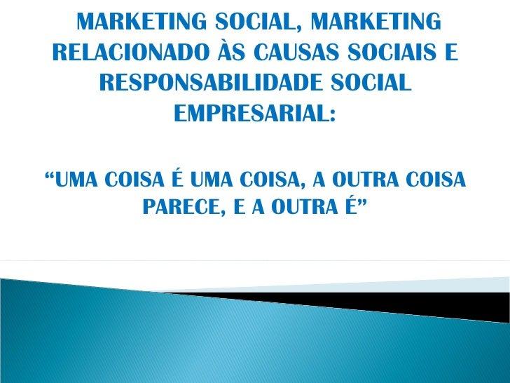 """MARKETING SOCIAL, MARKETING RELACIONADO ÀS CAUSAS SOCIAIS E RESPONSABILIDADE SOCIAL EMPRESARIAL: """" UMA COISA É UMA COISA, ..."""