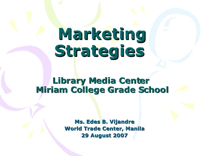 Marketing Strategies  Library Media Center  Miriam College Grade School Ms. Edes B. Vijandre World Trade Center, Manila 29...