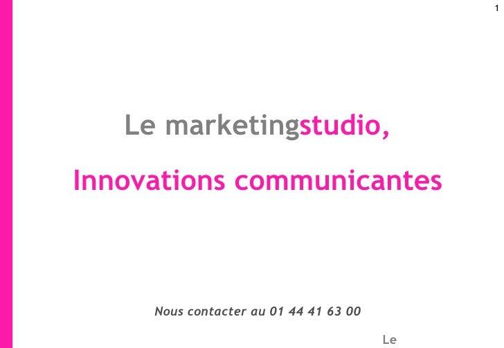 <ul><li>Le   marketing studio, </li></ul><ul><li>Innovations communicantes </li></ul>Nous contacter au 01 44 41 63 00