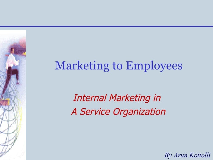 Marketing to Employees Internal Marketing in  A Service Organization By Arun Kottolli