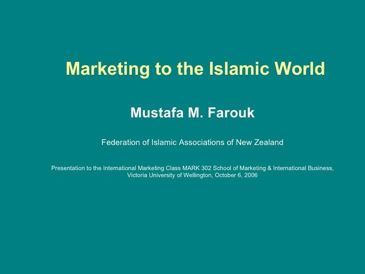 Marketing to the Islamic World Mustafa M. Farouk Federation of Islamic Associations of New Zealand Presentation to the I...
