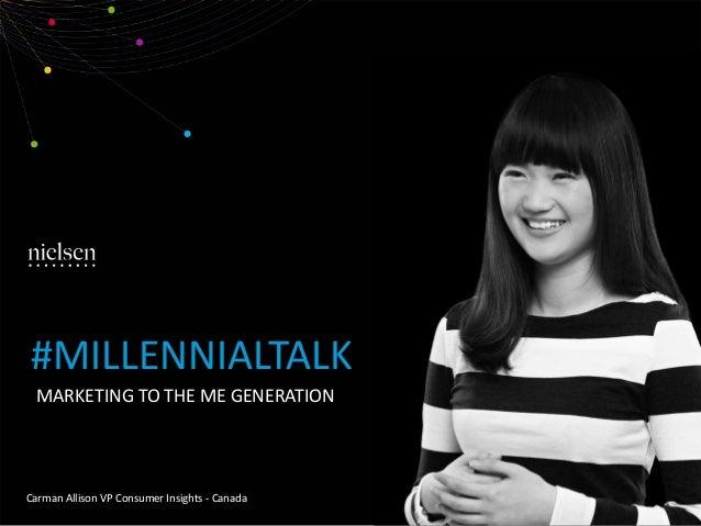 MARKETING TO THE ME GENERATION Carman Allison VP Consumer Insights - Canada #MILLENNIALTALK