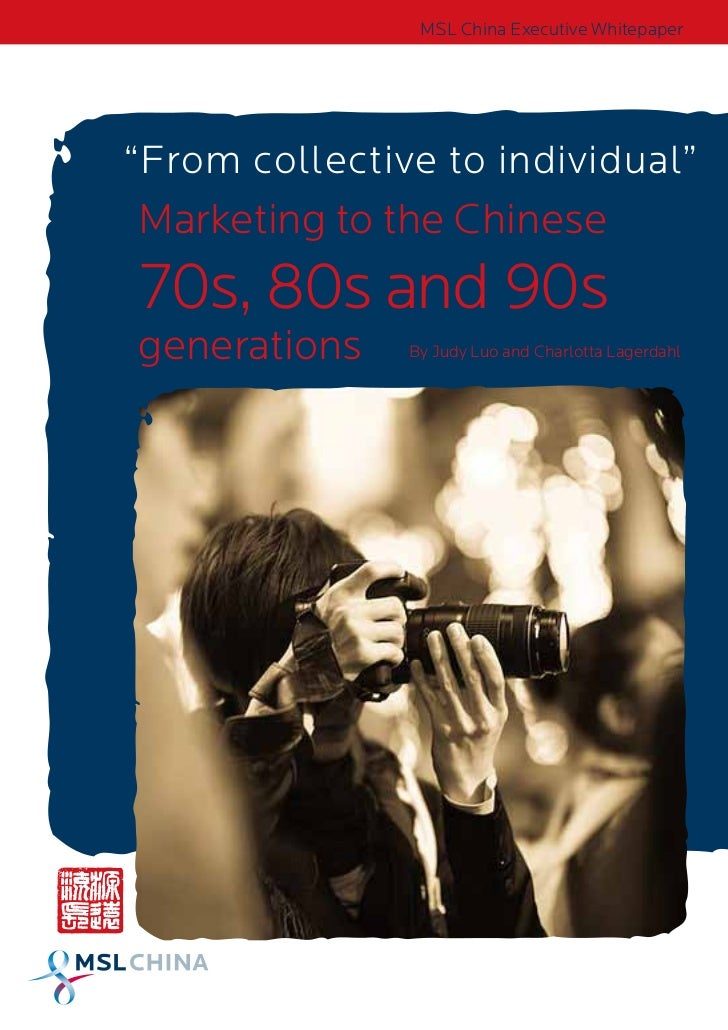 "MSL China Executive Whitepaper""From collective to individual""Marketing to the Chinese70s, 80s and 90sgenerations    By Jud..."