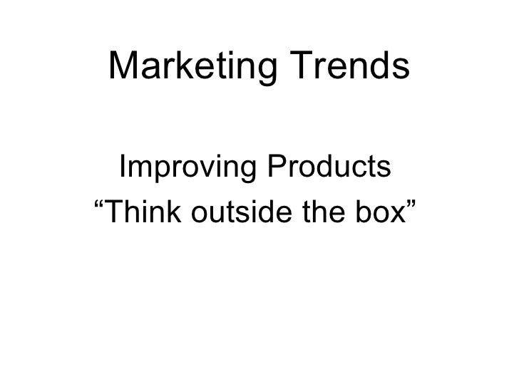 """Marketing Trends Improving Products """" Think outside the box"""""""