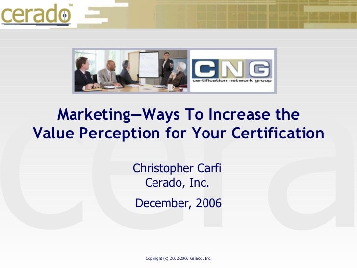 December, 2006 Christopher Carfi Cerado, Inc. Marketing—Ways To Increase the Value Perception for Your Certification