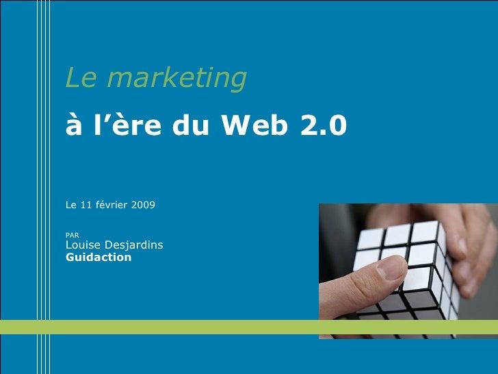 Le marketing à l'ère du Web 2.0 Le 11 février 2009 PAR  Louise Desjardins Guidaction