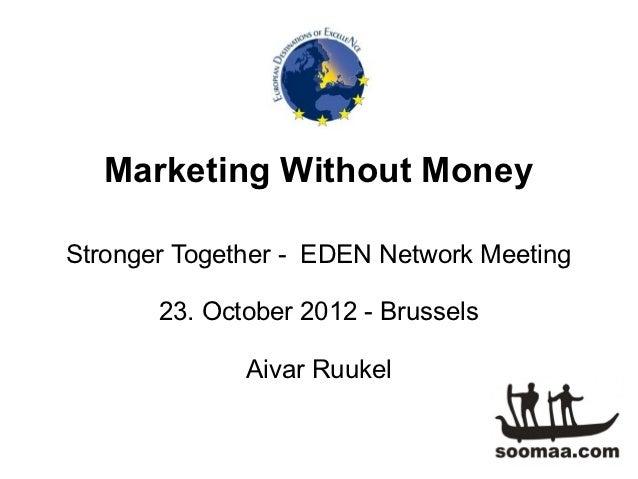 Marketing Without MoneyStronger Together - EDEN Network Meeting       23. October 2012 - Brussels              Aivar Ruukel