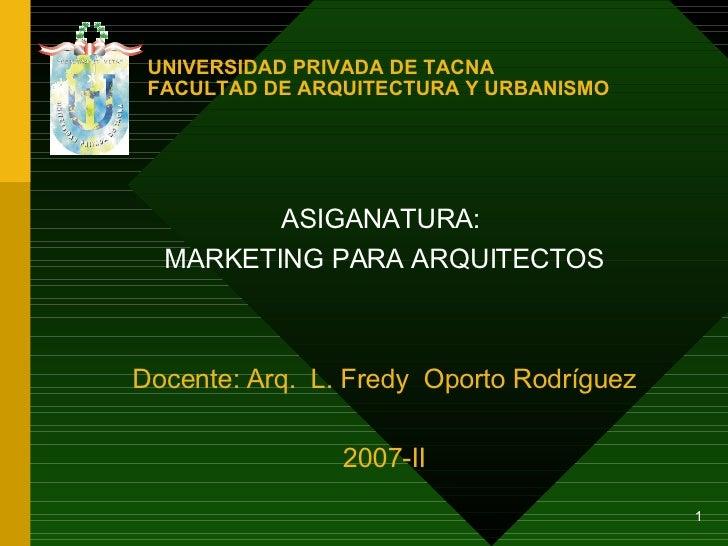 UNIVERSIDAD PRIVADA DE TACNA FACULTAD DE ARQUITECTURA Y URBANISMO <ul><ul><li>ASIGANATURA:  </li></ul></ul><ul><ul><li>MAR...