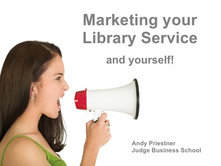 Marketing your Library Service and yourself! Andy Priestner Judge Business School